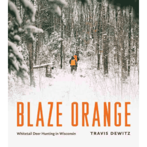 Blaze Orange - Whitetail Deer Hunting in Wisconsin by Travis Dewitz | Douglas County Historical Society
